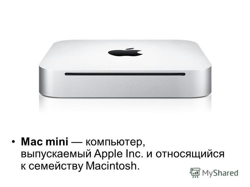 Mac mini компьютер, выпускаемый Apple Inc. и относящийся к семейству Macintosh.