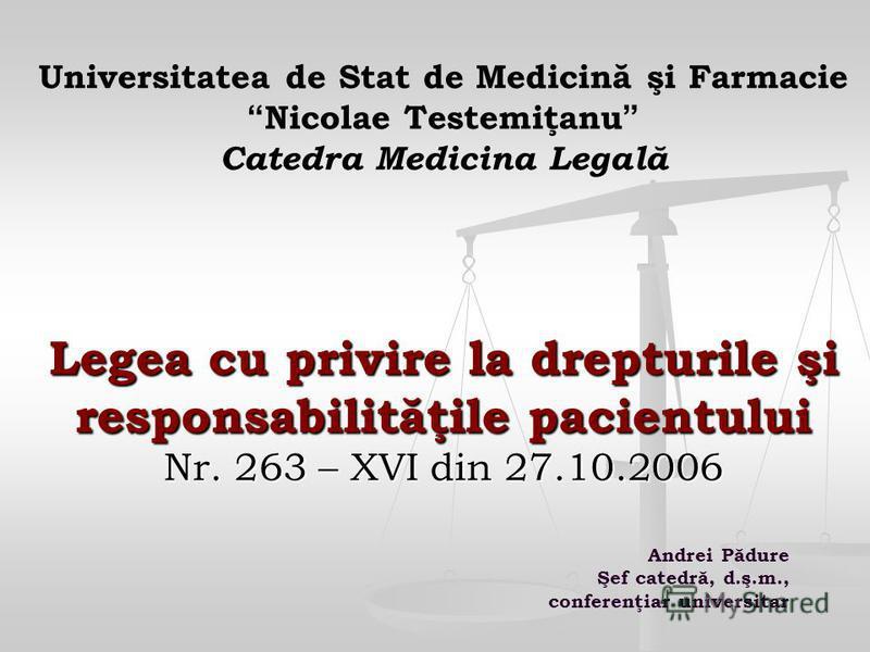 Legea cu privire la drepturile şi responsabilităţile pacientului Nr. 263 – XVI din 27.10.2006 Universitatea de Stat de Medicină şi Farmacie Nicolae Testemiţanu Catedra Medicina Legală Legea cu privire la drepturile şi responsabilităţile pacientului N
