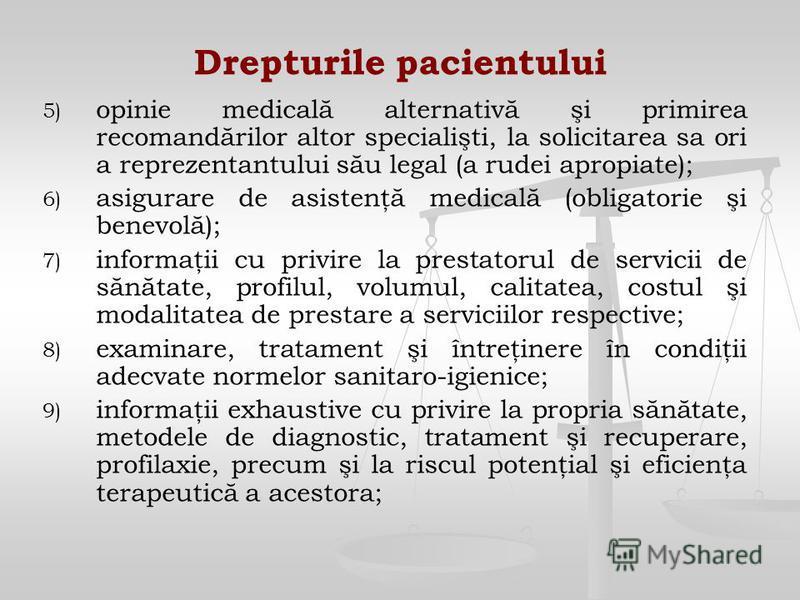 Drepturile pacientului 5) 5) opinie medicală alternativă şi primirea recomandărilor altor specialişti, la solicitarea sa ori a reprezentantului său legal (a rudei apropiate); 6) 6) asigurare de asistenţă medicală (obligatorie şi benevolă); 7) 7) info