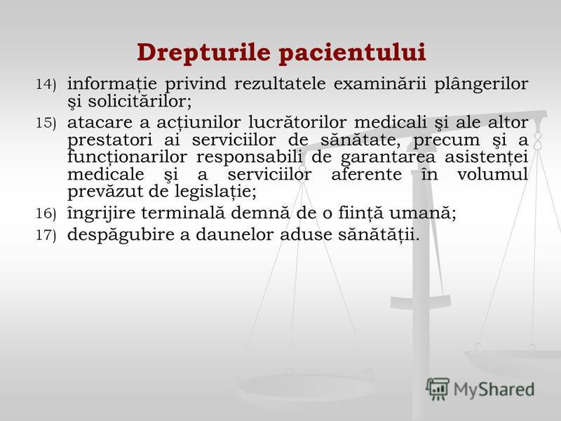 Drepturile pacientului 14) 14) informaţie privind rezultatele examinării plângerilor şi solicitărilor; 15) 15) atacare a acţiunilor lucrătorilor medicali şi ale altor prestatori ai serviciilor de sănătate, precum şi a funcţionarilor responsabili de g