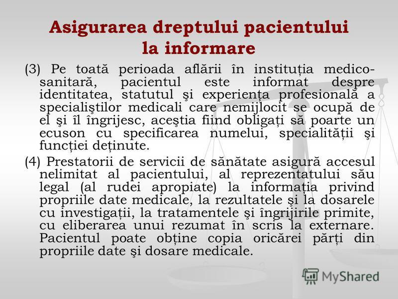 Asigurarea dreptului pacientului la informare (3) Pe toată perioada aflării în instituţia medico- sanitară, pacientul este informat despre identitatea, statutul şi experienţa profesională a specialiştilor medicali care nemijlocit se ocupă de el şi îl