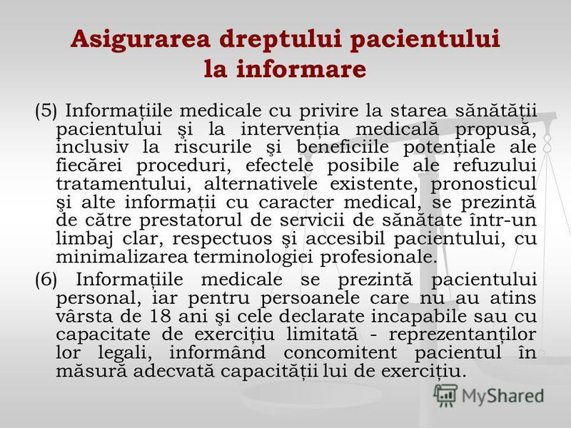 Asigurarea dreptului pacientului la informare (5) Informaţiile medicale cu privire la starea sănătăţii pacientului şi la intervenţia medicală propusă, inclusiv la riscurile şi beneficiile potenţiale ale fiecărei proceduri, efectele posibile ale refuz