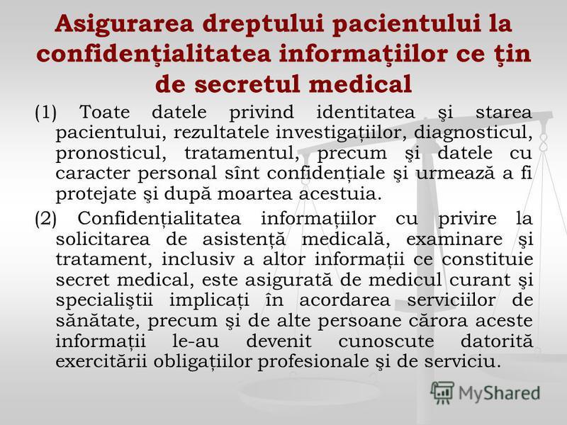 Asigurarea dreptului pacientului la confidenţialitatea informaţiilor ce ţin de secretul medical (1) Toate datele privind identitatea şi starea pacientului, rezultatele investigaţiilor, diagnosticul, pronosticul, tratamentul, precum şi datele cu carac