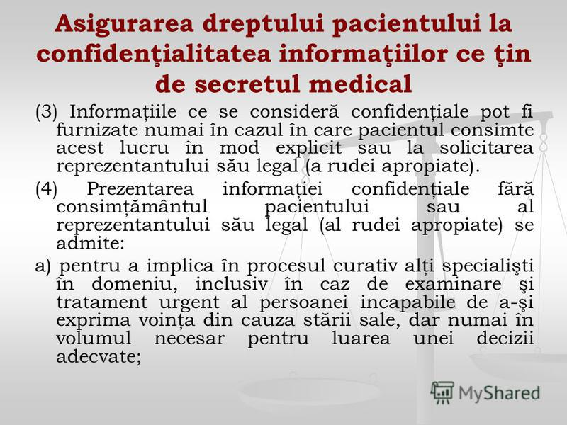 Asigurarea dreptului pacientului la confidenţialitatea informaţiilor ce ţin de secretul medical (3) Informaţiile ce se consideră confidenţiale pot fi furnizate numai în cazul în care pacientul consimte acest lucru în mod explicit sau la solicitarea r