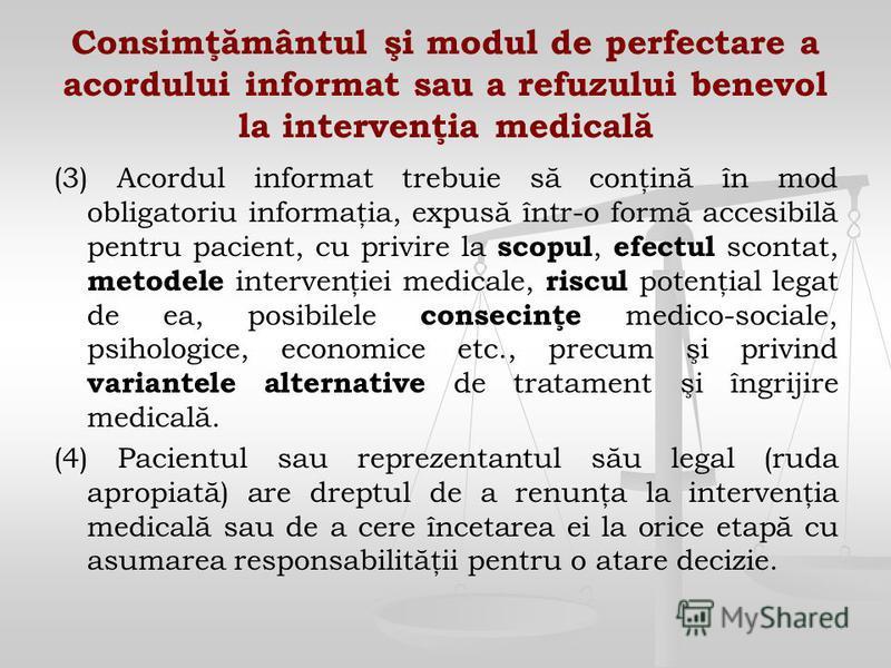 Consimţământul şi modul de perfectare a acordului informat sau a refuzului benevol la intervenţia medicală (3) Acordul informat trebuie să conţină în mod obligatoriu informaţia, expusă într-o formă accesibilă pentru pacient, cu privire la scopul, efe