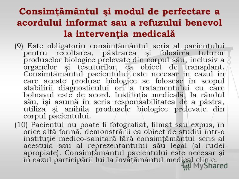 Consimţământul şi modul de perfectare a acordului informat sau a refuzului benevol la intervenţia medicală (9) Este obligatoriu consimţământul scris al pacientului pentru recoltarea, păstrarea şi folosirea tuturor produselor biologice prelevate din c