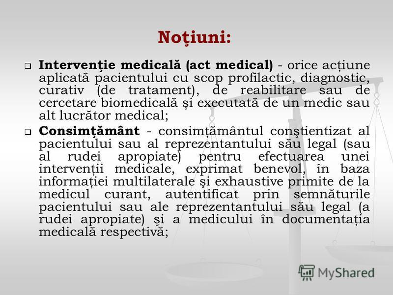 Noţiuni: Intervenţie medicală (act medical) Intervenţie medicală (act medical) - orice acţiune aplicată pacientului cu scop profilactic, diagnostic, curativ (de tratament), de reabilitare sau de cercetare biomedicală şi executată de un medic sau alt