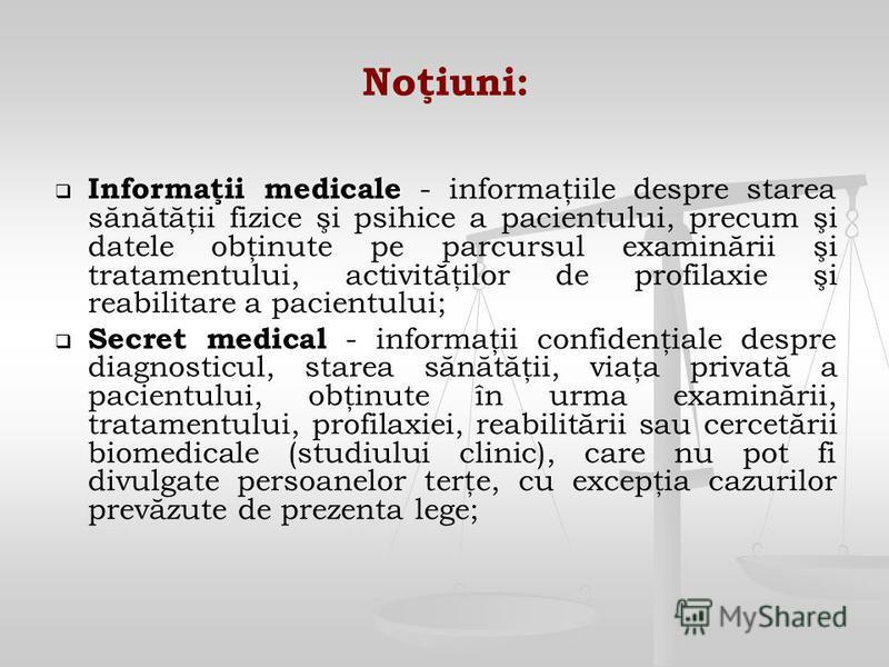 Noţiuni: Informaţii medicale Informaţii medicale - informaţiile despre starea sănătăţii fizice şi psihice a pacientului, precum şi datele obţinute pe parcursul examinării şi tratamentului, activităţilor de profilaxie şi reabilitare a pacientului; Sec