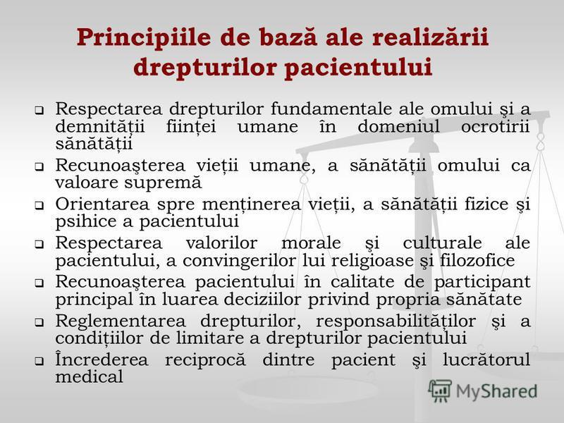 Principiile de bază ale realizării drepturilor pacientului Respectarea drepturilor fundamentale ale omului şi a demnităţii fiinţei umane în domeniul ocrotirii sănătăţii Recunoaşterea vieţii umane, a sănătăţii omului ca valoare supremă Orientarea spre