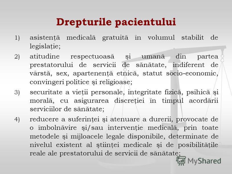 Drepturile pacientului 1) 1) asistenţă medicală gratuită în volumul stabilit de legislaţie; 2) 2) atitudine respectuoasă şi umană din partea prestatorului de servicii de sănătate, indiferent de vârstă, sex, apartenenţă etnică, statut socio-economic,