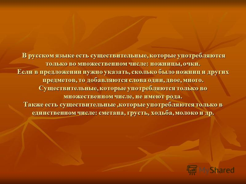 В русском языке есть существительные, которые употребляются только во множественном числе: ножницы, очки. Если в предложении нужно указать, сколько было ножниц и других предметов, то добавляются слова одни, двое, много. Существительные, которые употр
