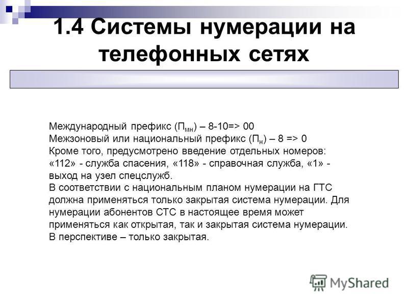 1.4 Системы нумерации на телефонных сетях Международный префикс (П мн ) – 8-10=> 00 Межзоновый или национальный префикс (П н ) – 8 => 0 Кроме того, предусмотрено введение отдельных номеров: «112» - служба спасения, «118» - справочная служба, «1» - вы