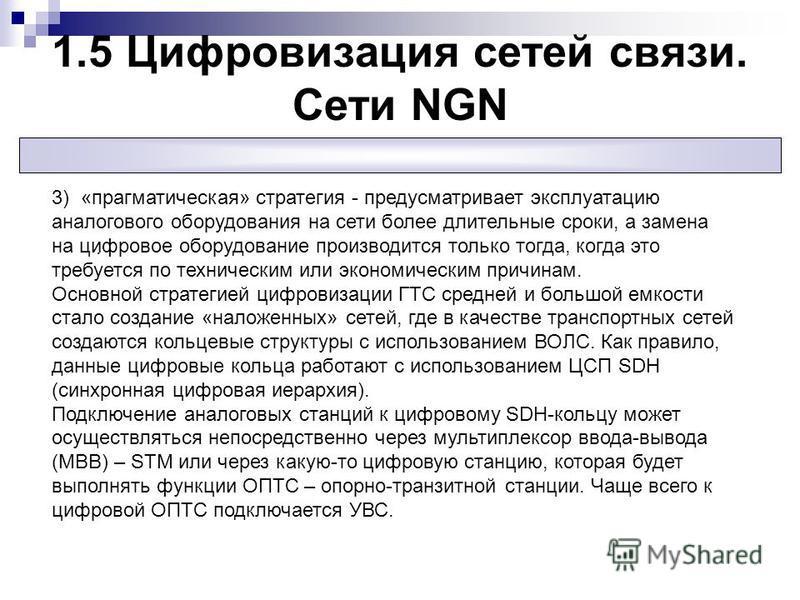 1.5 Цифровизация сетей связи. Сети NGN. 3) «прагматическая» стратегия - предусматривает эксплуатацию аналогового оборудования на сети более длительные сроки, а замена на цифровое оборудование производится только тогда, когда это требуется по техничес
