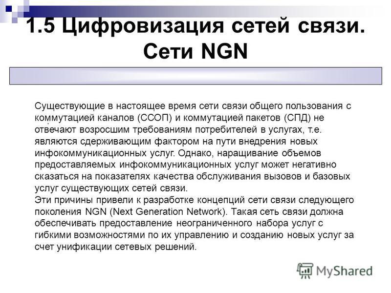 1.5 Цифровизация сетей связи. Сети NGN. Существующие в настоящее время сети связи общего пользования с коммутацией каналов (ССОП) и коммутацией пакетов (СПД) не отвечают возросшим требованиям потребителей в услугах, т.е. являются сдерживающим факторо