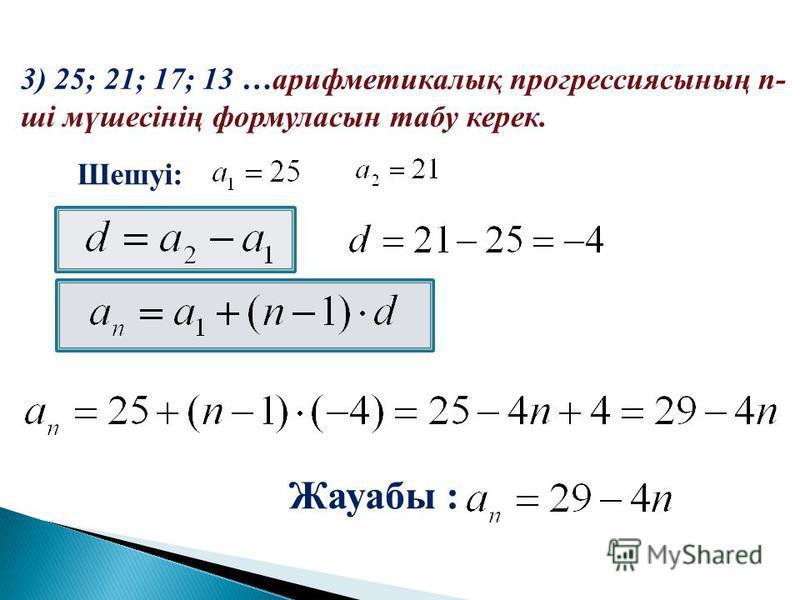 Шешуі: Жауабы : 3) 25; 21; 17; 13 …арифметикалық прогрессиясының n- ші мүшесінің формуласын табу керек.