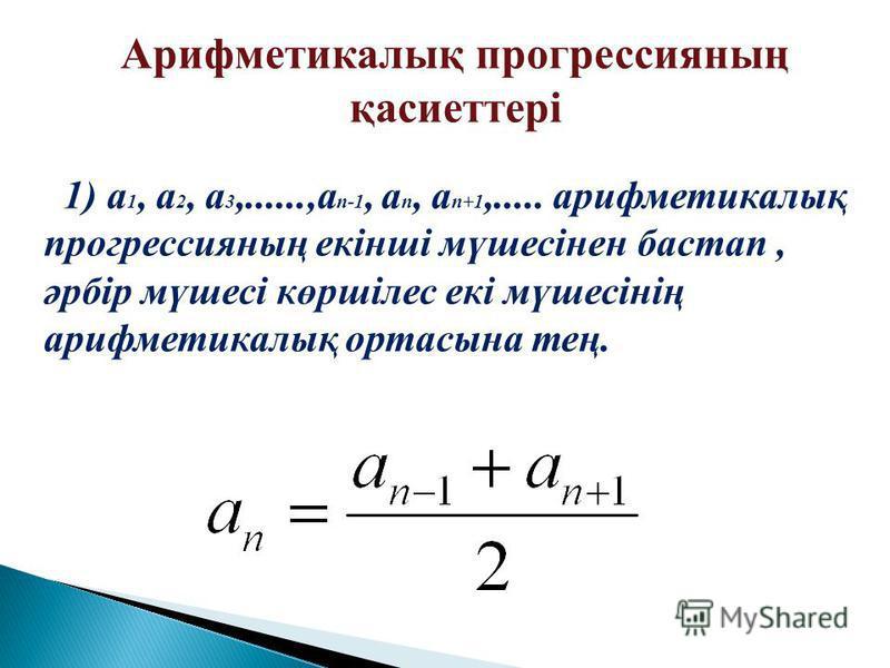 Арифметикалық прогрессияның қасиеттері 1 ) а 1, а 2, а 3,......,а n-1, а n, а n+1,..... арифметикалық прогрессияның екінші мүшесінен бастап, әрбір мүшесі көршілес екі мүшесінің арифметикалық ортасына тең.