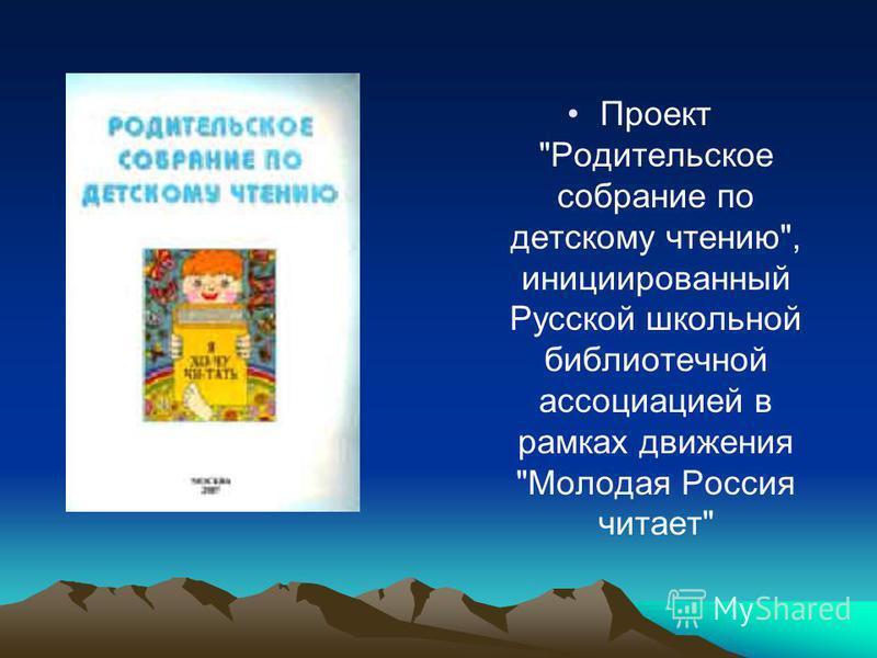 Проект Родительское собрание по детскому чтению, инициированный Русской школьной библиотечной ассоциацией в рамках движения Молодая Россия читает