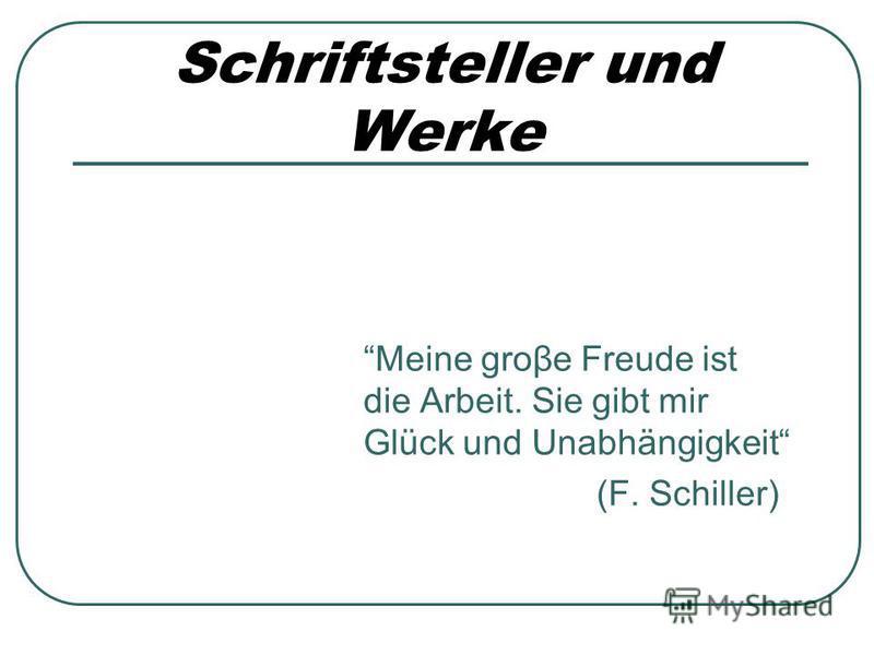 Schriftsteller und Werke Meine groβe Freude ist die Arbeit. Sie gibt mir Glück und Unabhängigkeit (F. Schiller)
