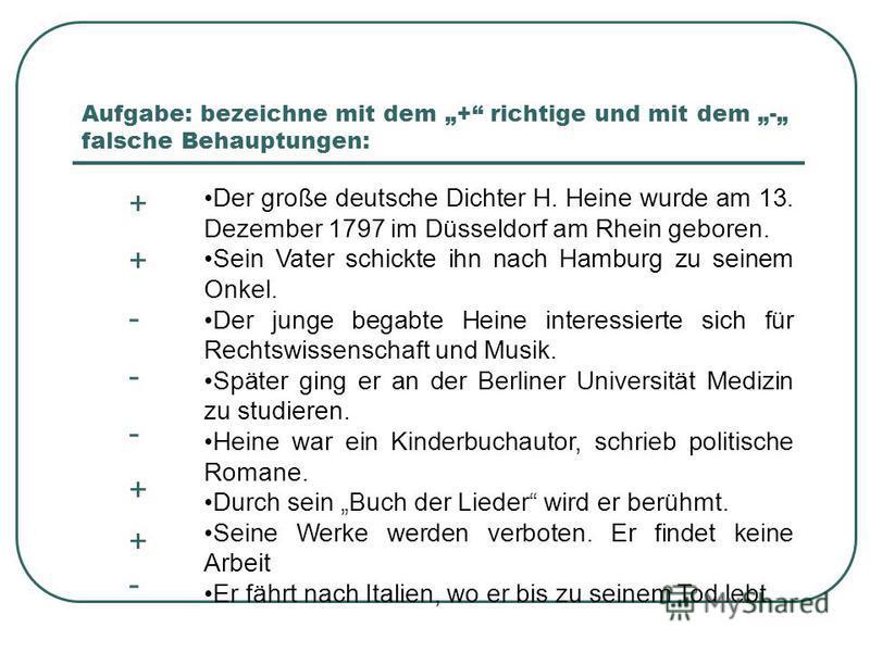 Aufgabe: bezeichne mit dem + richtige und mit dem - falsche Behauptungen: + + - - - + + - Der große deutsche Dichter H. Heine wurde am 13. Dezember 1797 im Düsseldorf am Rhein geboren. Sein Vater schickte ihn nach Hamburg zu seinem Onkel. Der junge b