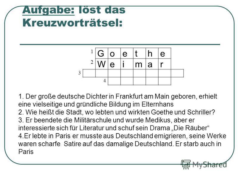 Aufgabe: löst das Kreuzworträtsel: 1 Goethe 2 Weimar 3 4 1. Der große deutsche Dichter in Frankfurt am Main geboren, erhielt eine vielseitige und gründliche Bildung im Elternhans 2. Wie heißt die Stadt, wo lebten und wirkten Goethe und Schriller? 3.