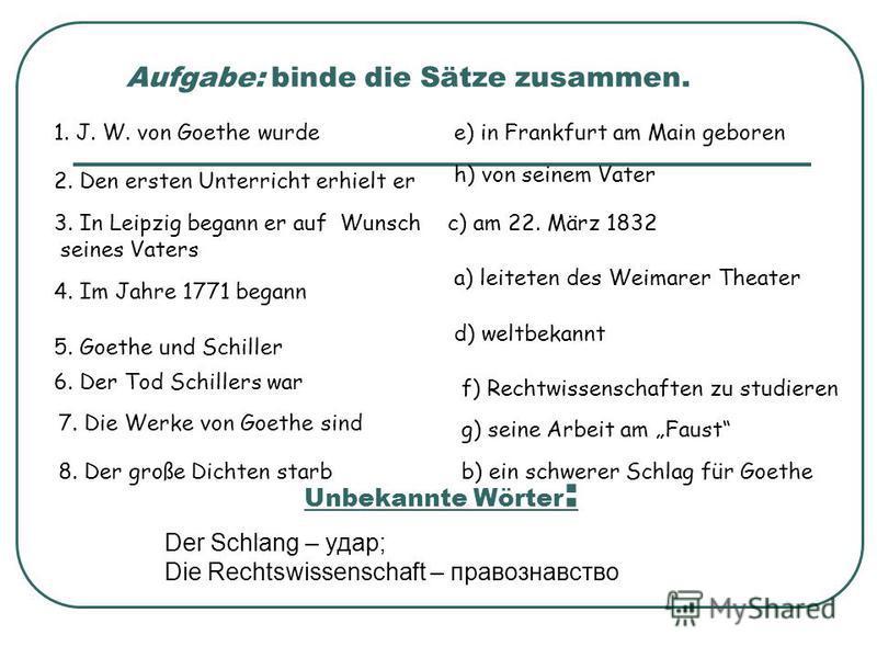 Aufgabe: binde die Sätze zusammen. Unbekannte Wörter : Der Schlang – удар; Die Rechtswissenschaft – правознавство 1. J. W. von Goethe wurde a) leiteten des Weimarer Theater 2. Den ersten Unterricht erhielt er b) ein schwerer Schlag für Goethe 3. In L