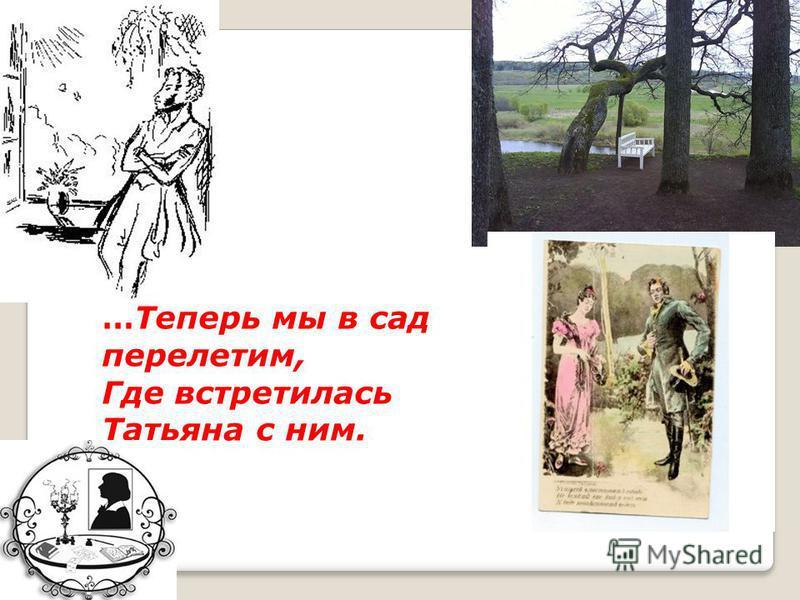 …Теперь мы в сад перелетим, Где встретилась Татьяна с ним.
