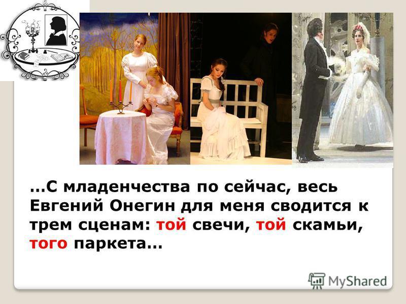 …С младенчества по сейчас, весь Евгений Онегин для меня сводится к трем сценам: той свечи, той скамьи, того паркета…