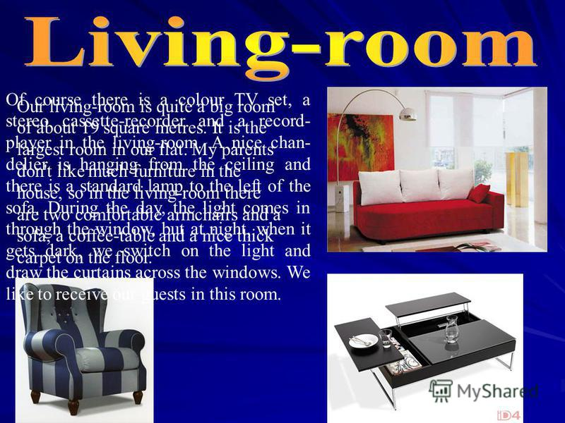 Our living-room is quite a big room of about 19 square metres. It is the largest room in our flat. My parents don't like much furniture in the house, so in the living-room there are two comfortable armchairs and a sofa, a coffee-table and a nice thic