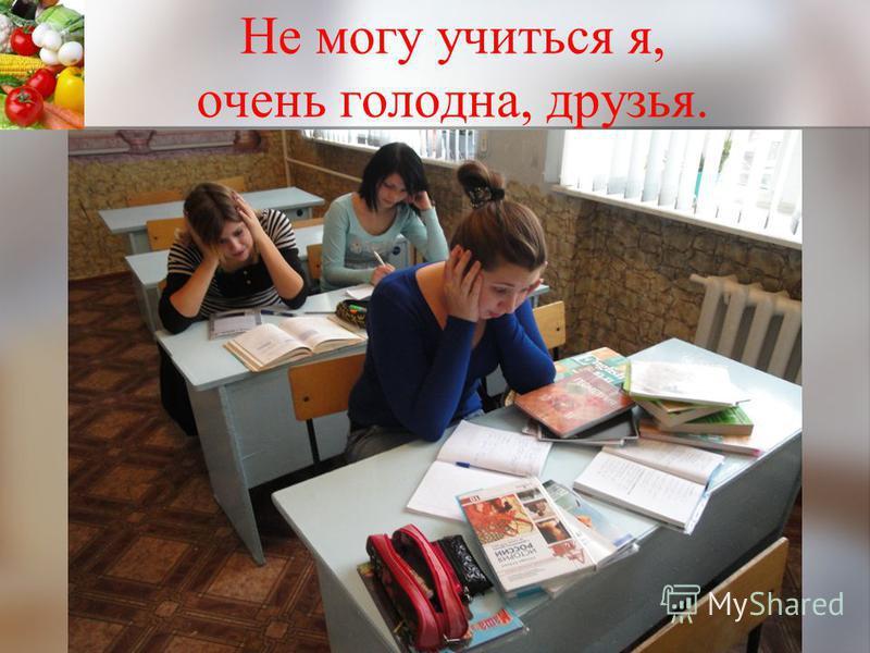 Не могу учиться я, очень голодна, друзья.