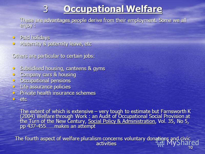 10 3Occupational Welfare These are advantages people derive from their employment. Some we all enjoy : Paid holidays Paid holidays Maternity & paternity leave, etc Maternity & paternity leave, etc Others are particular to certain jobs: Subsidised hou