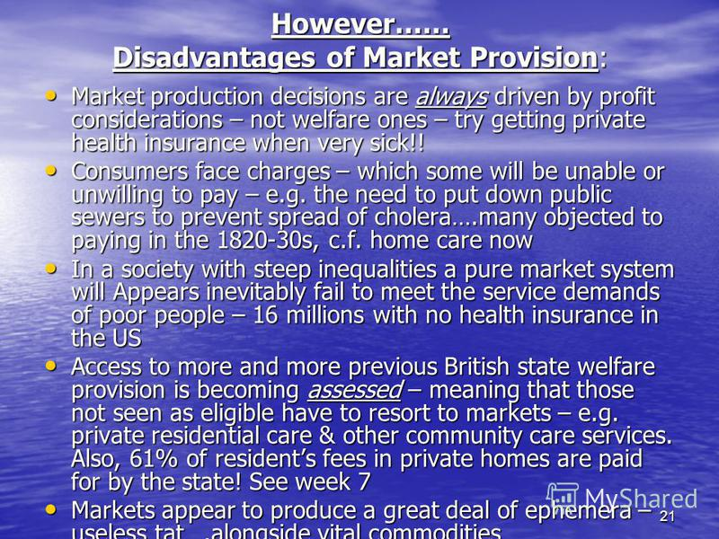 21 However…… Disadvantages of Market Provision: Market production decisions are always driven by profit considerations – not welfare ones – try getting private health insurance when very sick!! Market production decisions are always driven by profit