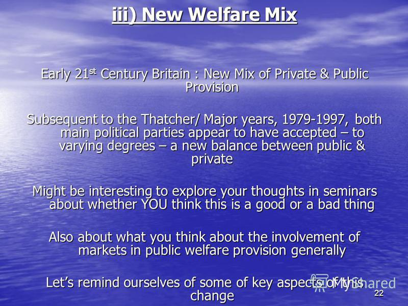 22 iii) New Welfare Mix Early 21 st Century Britain : New Mix of Private & Public Provision Subsequent to the Thatcher/ Major years, 1979-1997, both main political parties appear to have accepted – to varying degrees – a new balance between public &