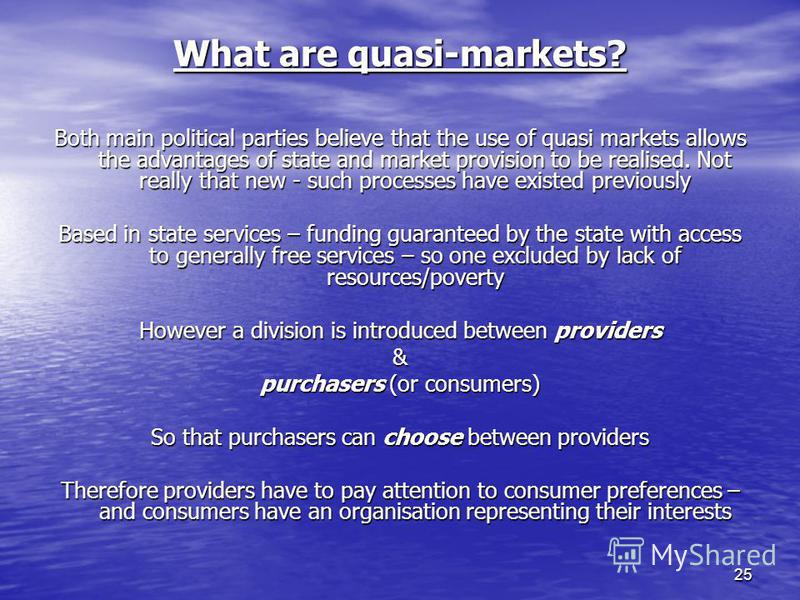25 What are quasi-markets? Both main political parties believe that the use of quasi markets allows the advantages of state and market provision to be realised. Not really that new - such processes have existed previously Based in state services – fu