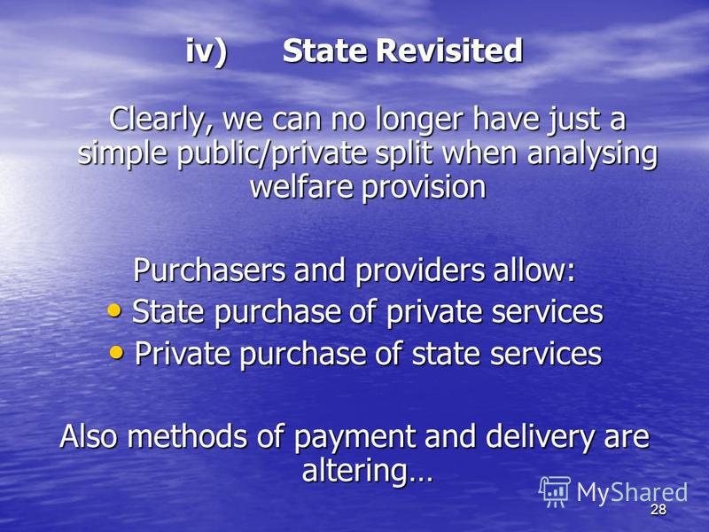 28 iv) State Revisited Clearly, we can no longer have just a simple public/private split when analysing welfare provision Purchasers and providers allow: State purchase of private services State purchase of private services Private purchase of state