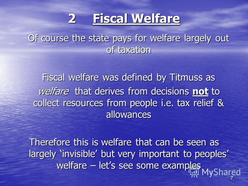 7 2Fiscal Welfare Of course the state pays for welfare largely out of taxation Fiscal welfare was defined by Titmuss as welfare that derives from decisions not to collect resources from people i.e. tax relief & allowances Therefore this is welfare th