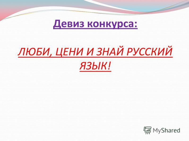 Девиз конкурса: ЛЮБИ, ЦЕНИ И ЗНАЙ РУССКИЙ ЯЗЫК!