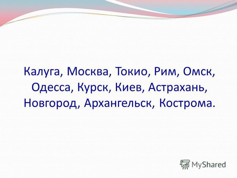Калуга, Москва, Токио, Рим, Омск, Одесса, Курск, Киев, Астрахань, Новгород, Архангельск, Кострома.