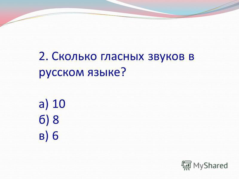 2. Сколько гласных звуков в русском языке? а) 10 б) 8 в) 6