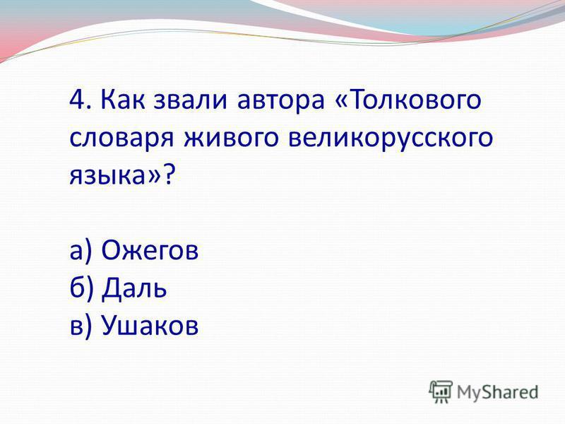 4. Как звали автора «Толкового словаря живого великорусского языка»? а) Ожегов б) Даль в) Ушаков