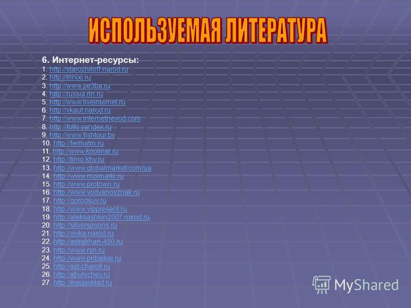 6. Интернет-ресурсы: 1. http://starozhiloff.narod.ruhttp://starozhiloff.narod.ru 2. http://trinixi.ruhttp://trinixi.ru 3. http://www.pe3ba.ruhttp://www.pe3ba.ru 4. http://russia.rin.ruhttp://russia.rin.ru 5. http://www.liveinternet.ruhttp://www.livei