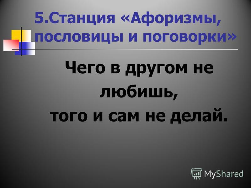 5. Станция «Афоризмы, пословицы и поговорки» Чего в другом не любишь, того и сам не делай.