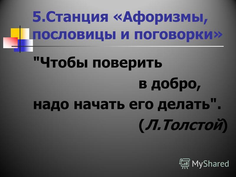 5. Станция «Афоризмы, пословицы и поговорки» Чтобы поверить в добро, надо начать его делать. (Л.Толстой)