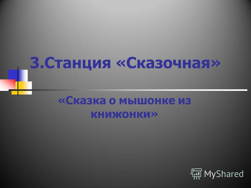 3. Станция «Сказочная» «Сказка о мышонке из книжонки»