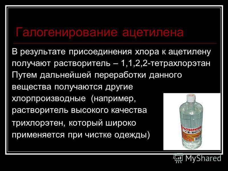 Галогенирование ацетилена В результате присоединения хлора к ацетилену получают растворитель – 1,1,2,2-тетрахлорэтан Путем дальнейшей переработки данного вещества получаются другие хлорпроизводные (например, растворитель высокого качества трихлорэтан