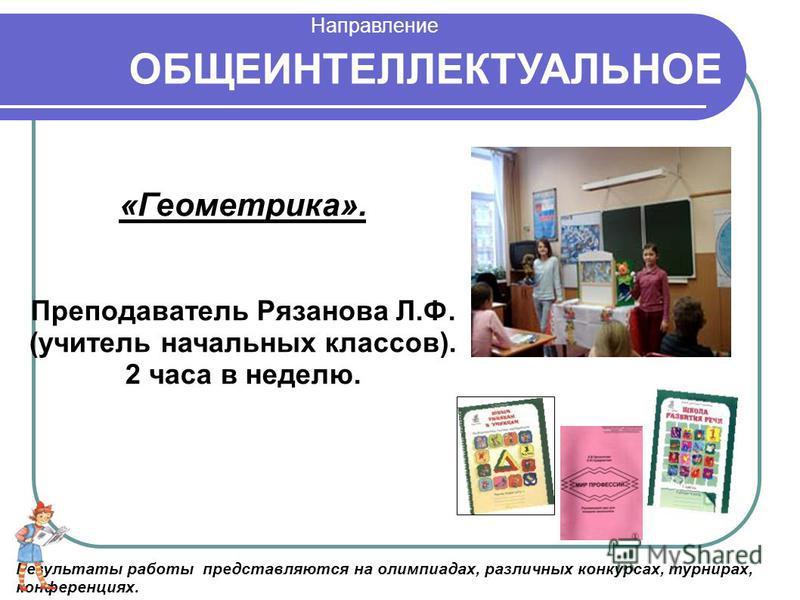 ОБЩЕИНТЕЛЛЕКТУАЛЬНОЕ «Геометрика». Преподаватель Рязанова Л.Ф. (учитель начальных классов). 2 часа в неделю. Результаты работы представляются на олимпиадах, различных конкурсах, турнирах, конференциях. Направление