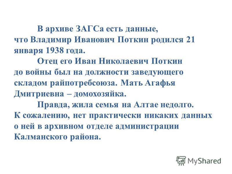 В архиве ЗАГСа есть данные, что Владимир Иванович Поткин родился 21 января 1938 года. Отец его Иван Николаевич Поткин до войны был на должности заведующего складом райпотребсоюза. Мать Агафья Дмитриевна – домохозяйка. Правда, жила семья на Алтае недо