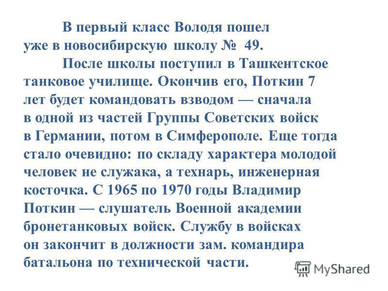 В первый класс Володя пошел уже в новосибирскую школу 49. После школы поступил в Ташкентское танковое училище. Окончив его, Поткин 7 лет будет командовать взводом сначала в одной из частей Группы Советских войск в Германии, потом в Симферополе. Еще т