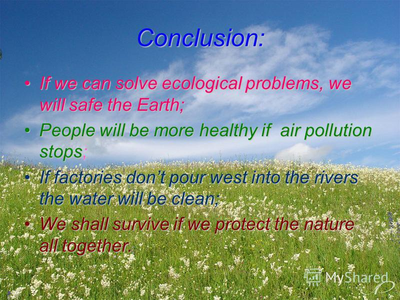 Conclusion: If we can solve ecological problems, we will safe the Earth;If we can solve ecological problems, we will safe the Earth; People will be more healthy if air pollution stops;People will be more healthy if air pollution stops; If factories d