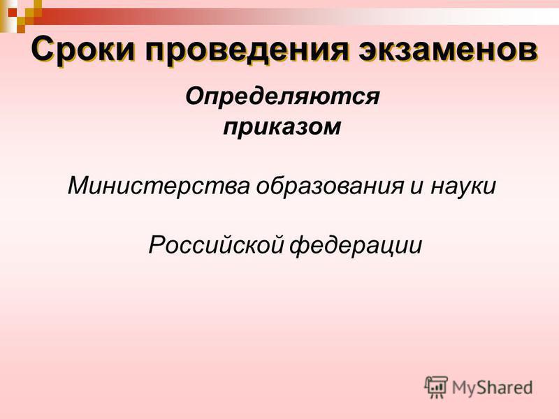 Сроки проведения экзаменов Определяются приказом Министерства образования и науки Российской федерации