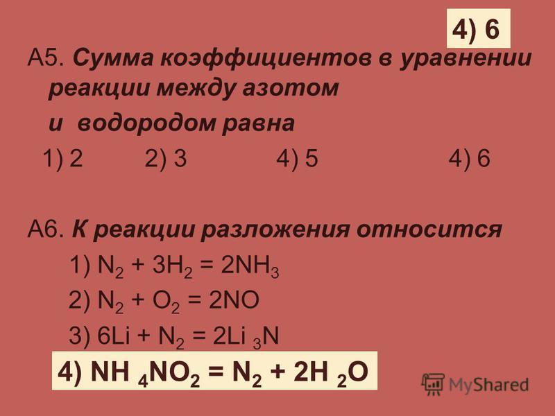 А5. Сумма коэффициентов в уравнении реакции между азотом и водородом равна 1) 2 2) 3 4) 5 4) 6 А6. К реакции разложения относится 1) N 2 + 3H 2 = 2NH 3 2) N 2 + O 2 = 2NO 3) 6Li + N 2 = 2Li 3 N 4) NH 4 NO 2 = N 2 + 2H 2 O 4) 6 4) NH 4 NO 2 = N 2 + 2H